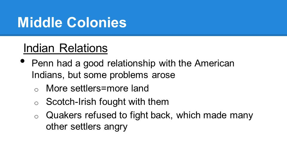 Middle Colonies Indian Relations Penn had a good relationship with the American Indians, but some problems arose o More settlers=more land o Scotch-Ir