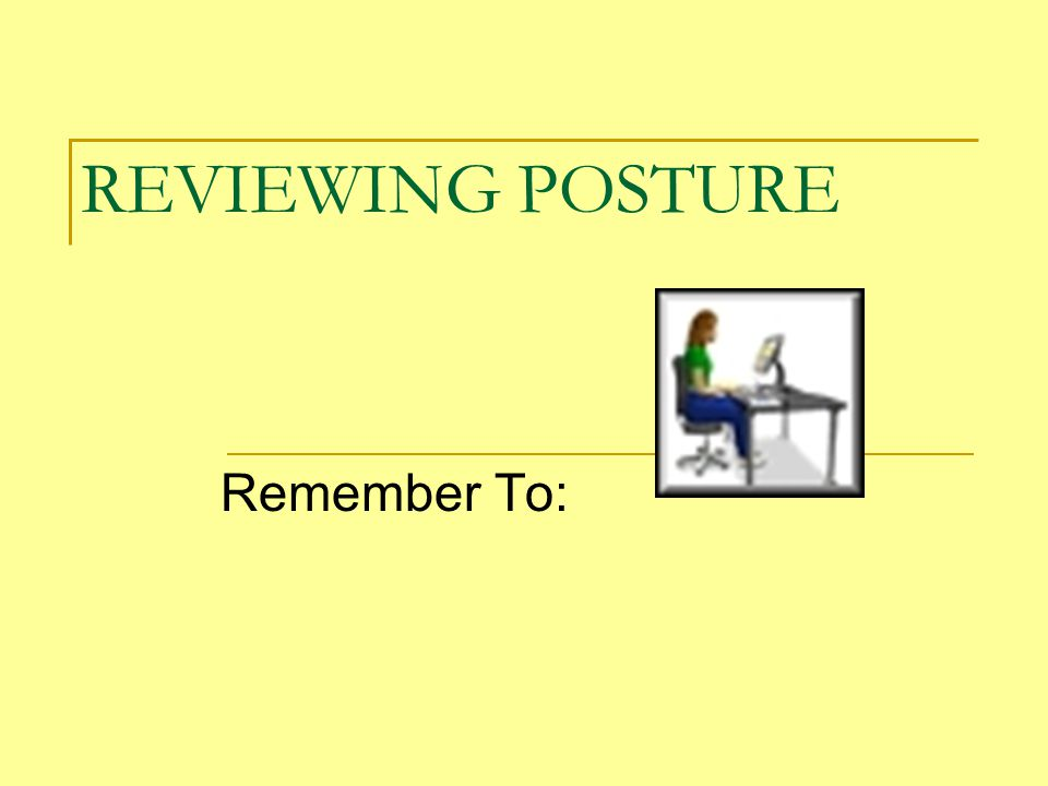 REVIEWING POSTURE Remember To: