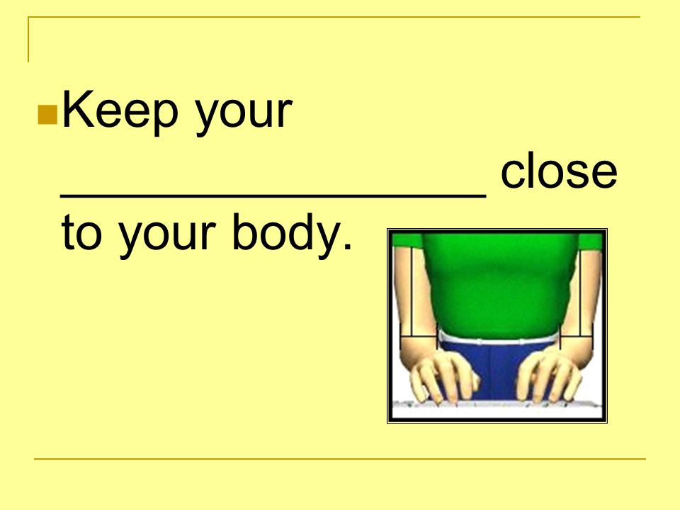 Keep your _______________ close to your body.