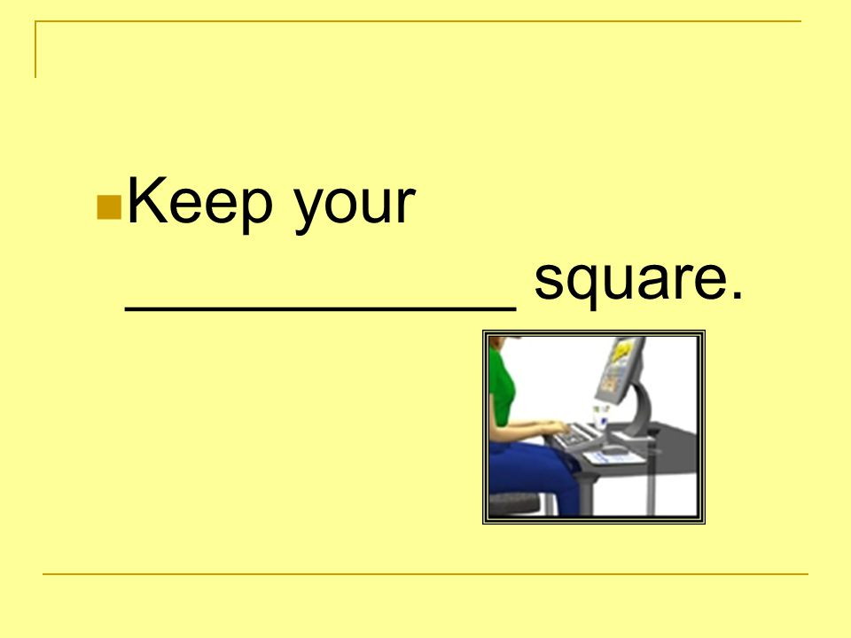 Keep your ___________ square.