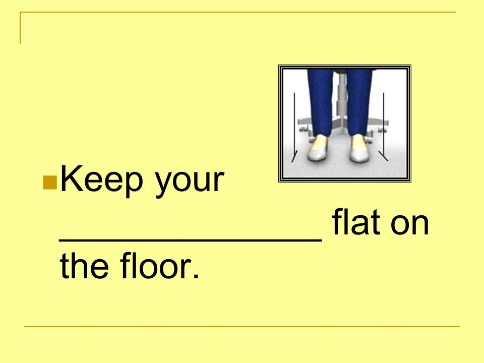 Keep your _____________ flat on the floor.