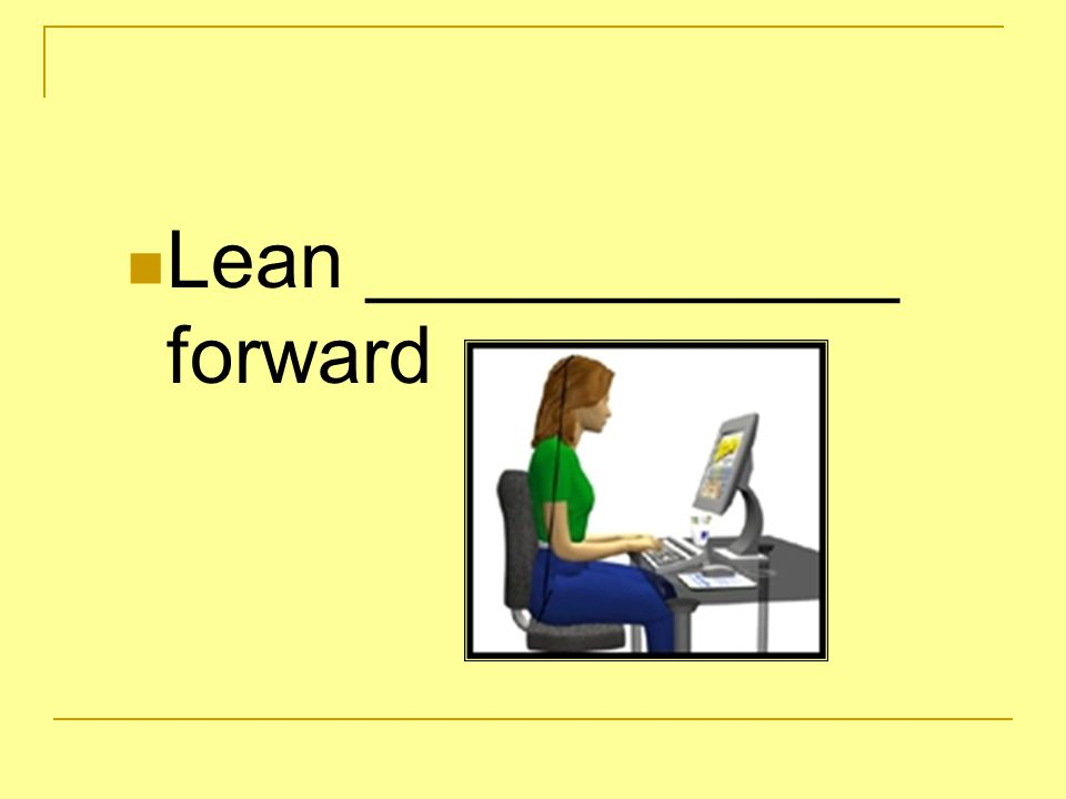 Lean ____________ forward