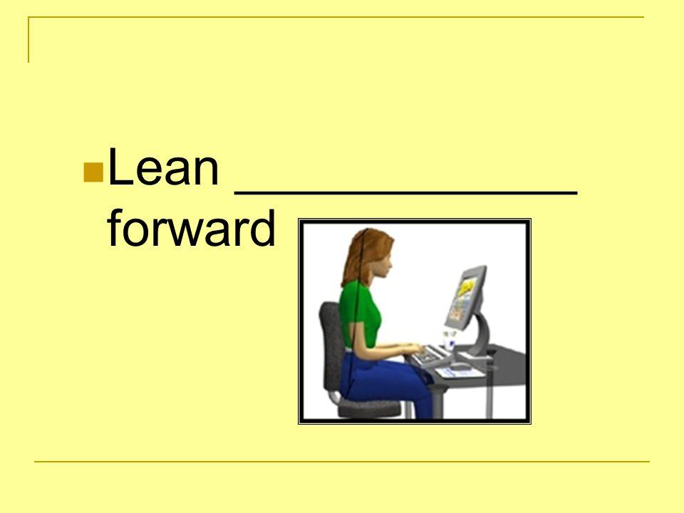 Lean slightly_ forward