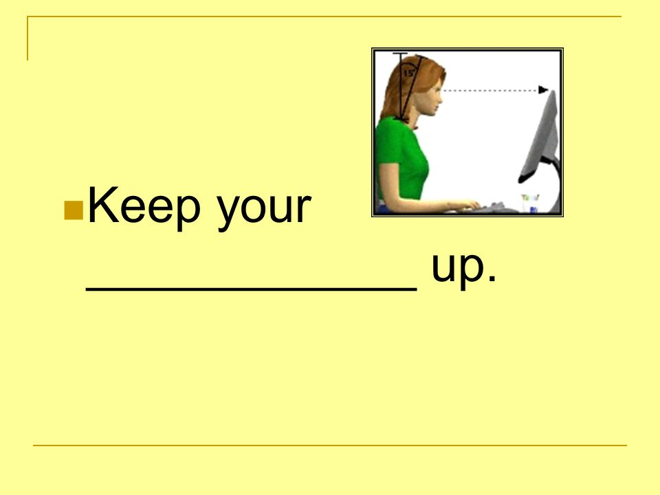 Keep your __wrists____ parallel to the keyboard.