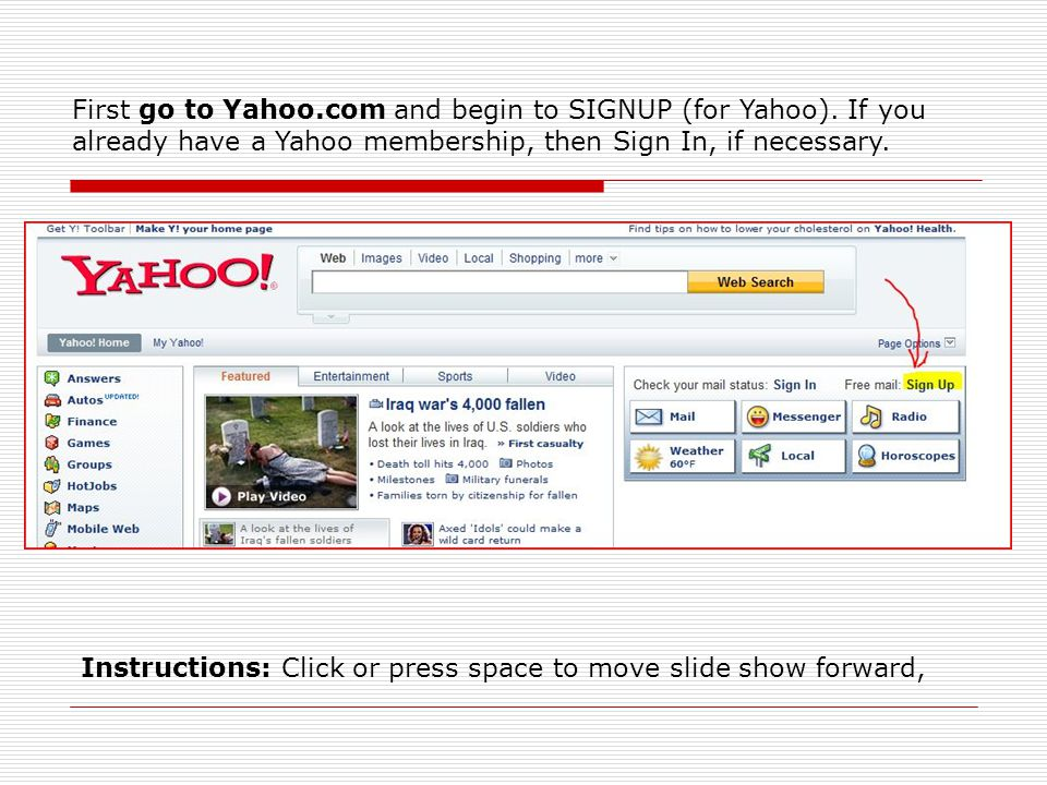 First go to Yahoo.com and begin to SIGNUP (for Yahoo). If you already have a Yahoo membership, then Sign In, if necessary. Instructions: Click or pres