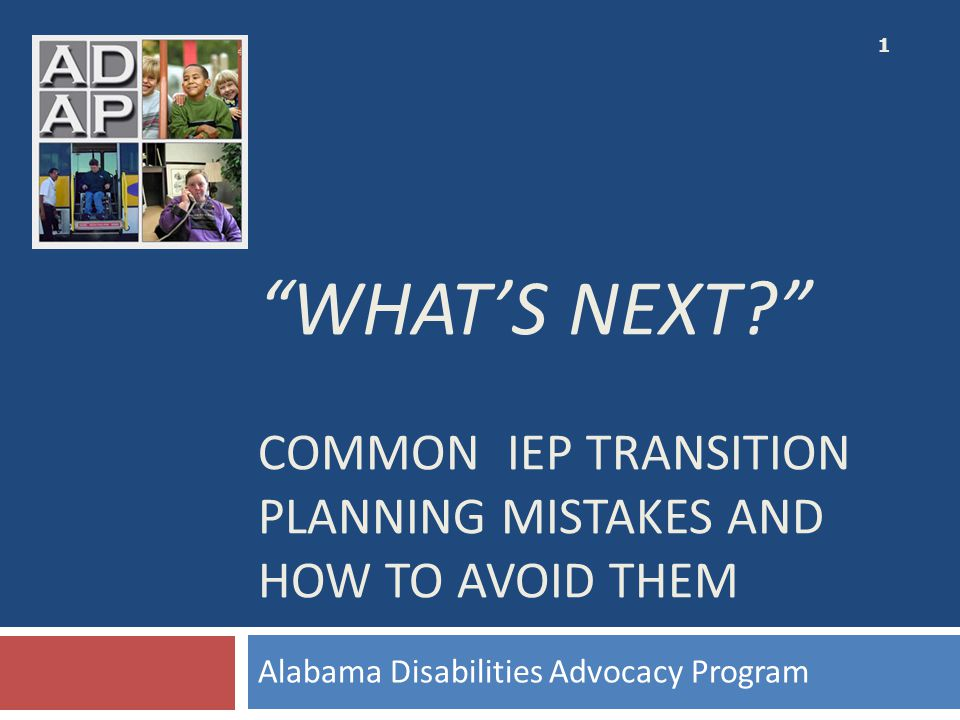 """WHAT'S NEXT?"" COMMON IEP TRANSITION PLANNING MISTAKES AND HOW TO AVOID THEM Alabama Disabilities Advocacy Program 1"