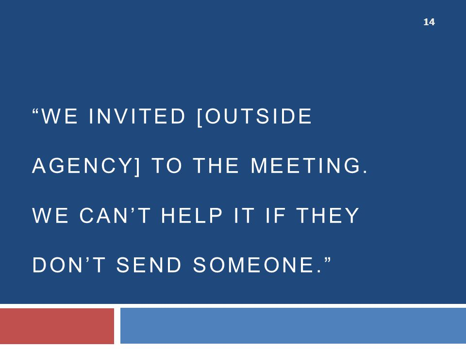 """WE INVITED [OUTSIDE AGENCY] TO THE MEETING. WE CAN'T HELP IT IF THEY DON'T SEND SOMEONE."" 14"