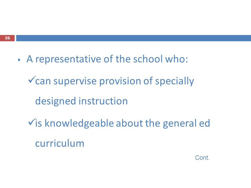  A representative of the school who: can supervise provision of specially designed instruction is knowledgeable about the general ed curriculum Cont.