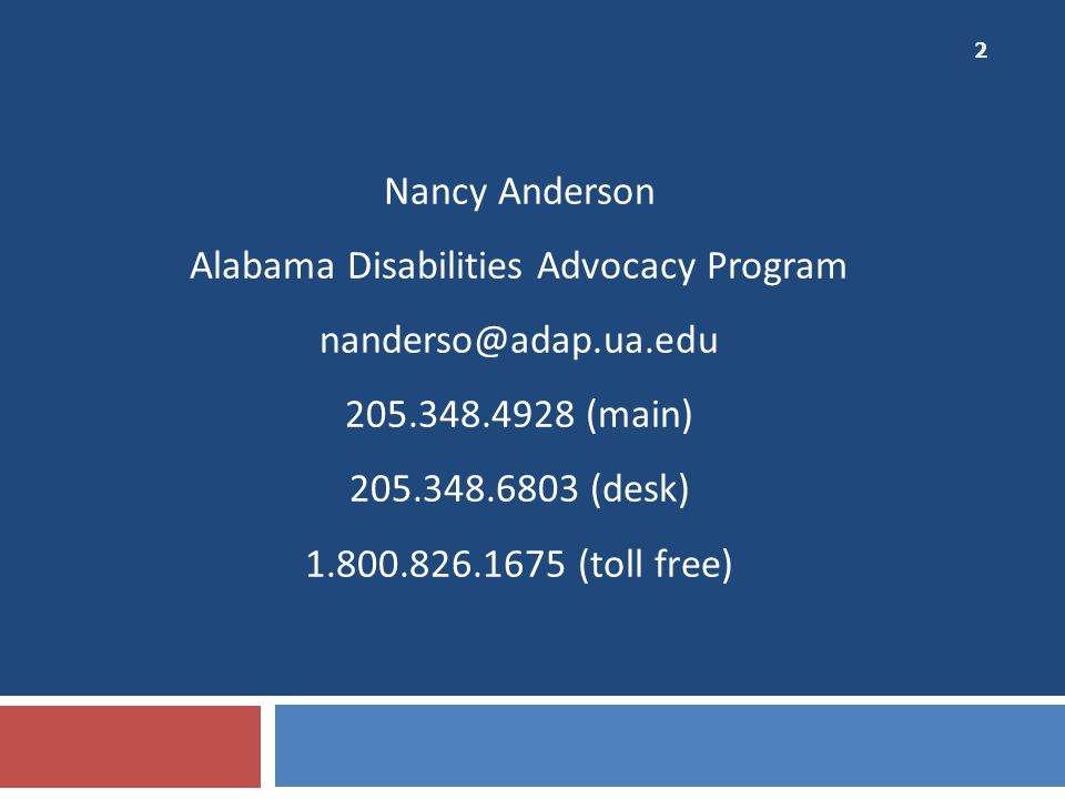 Nancy Anderson Alabama Disabilities Advocacy Program nanderso@adap.ua.edu 205.348.4928 (main) 205.348.6803 (desk) 1.800.826.1675 (toll free) 2