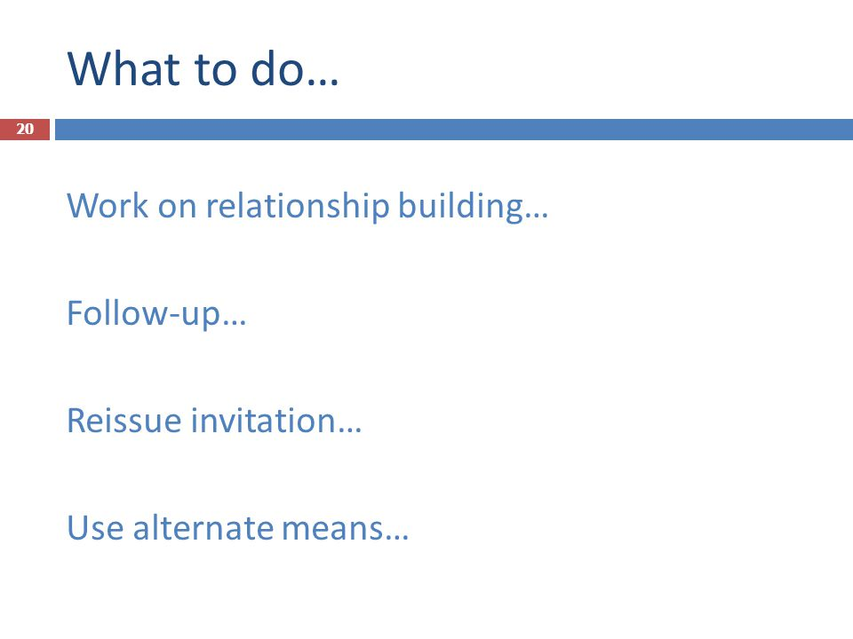 What to do… Work on relationship building… Follow-up… Reissue invitation… Use alternate means… 20