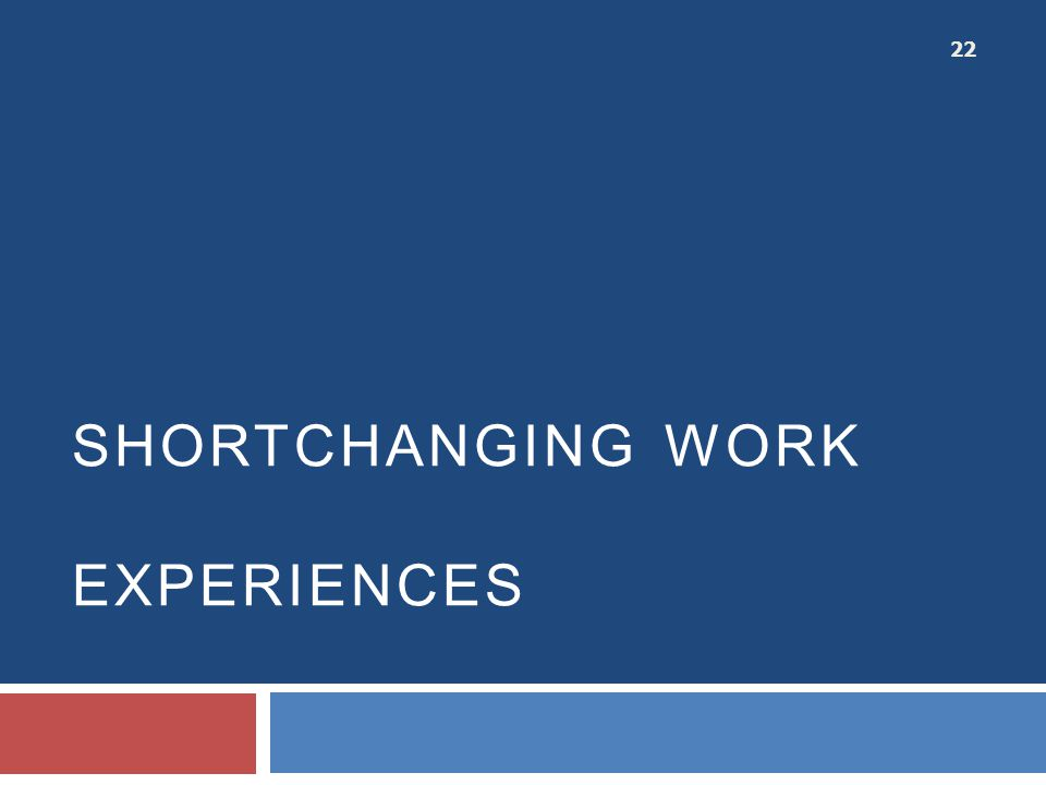 SHORTCHANGING WORK EXPERIENCES 22