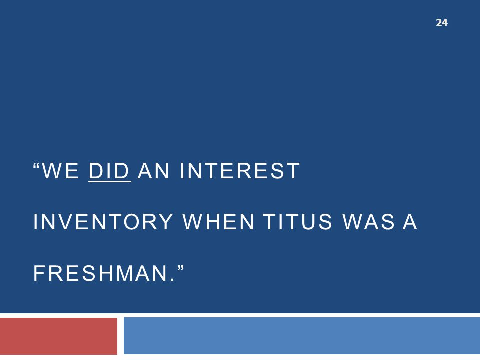 """WE DID AN INTEREST INVENTORY WHEN TITUS WAS A FRESHMAN."" 24"