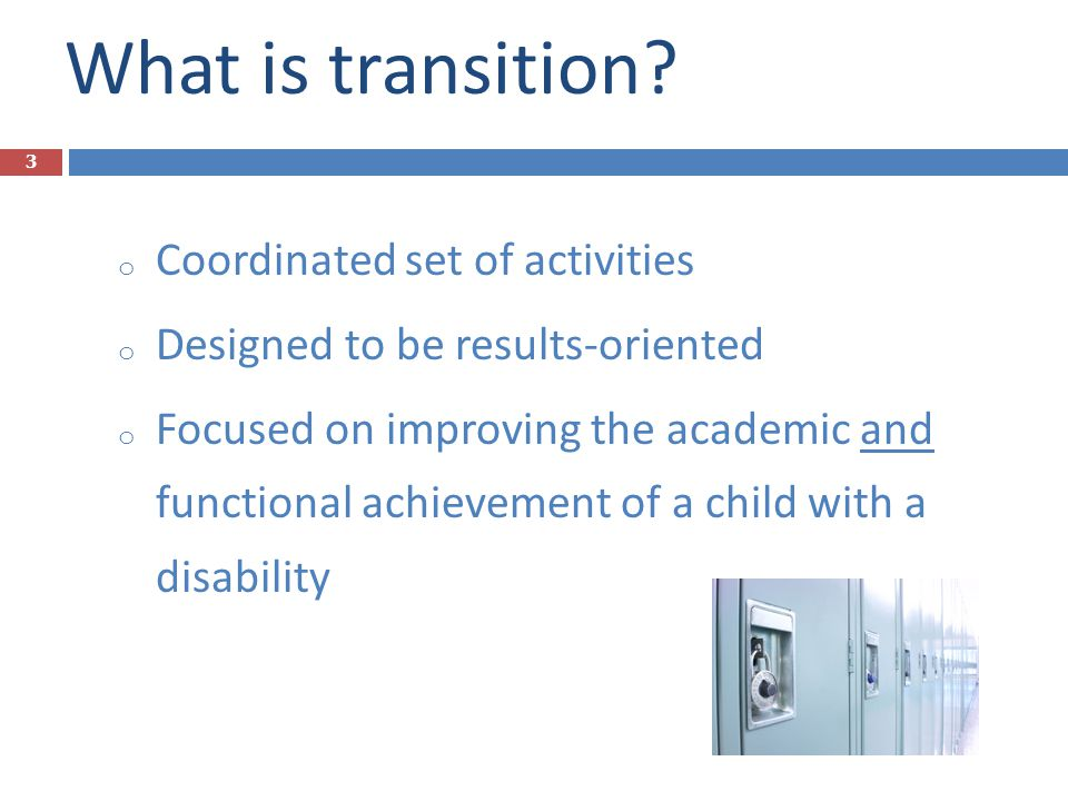 What is transition? o Coordinated set of activities o Designed to be results-oriented o Focused on improving the academic and functional achievement o