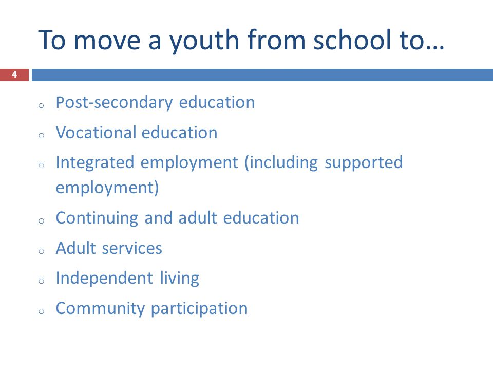 To move a youth from school to… o P ost-secondary education o Vocational education o Integrated employment (including supported employment) o Continui
