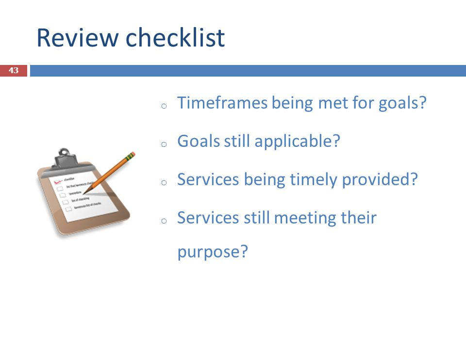 Review checklist o Timeframes being met for goals? o Goals still applicable? o Services being timely provided? o Services still meeting their purpose?