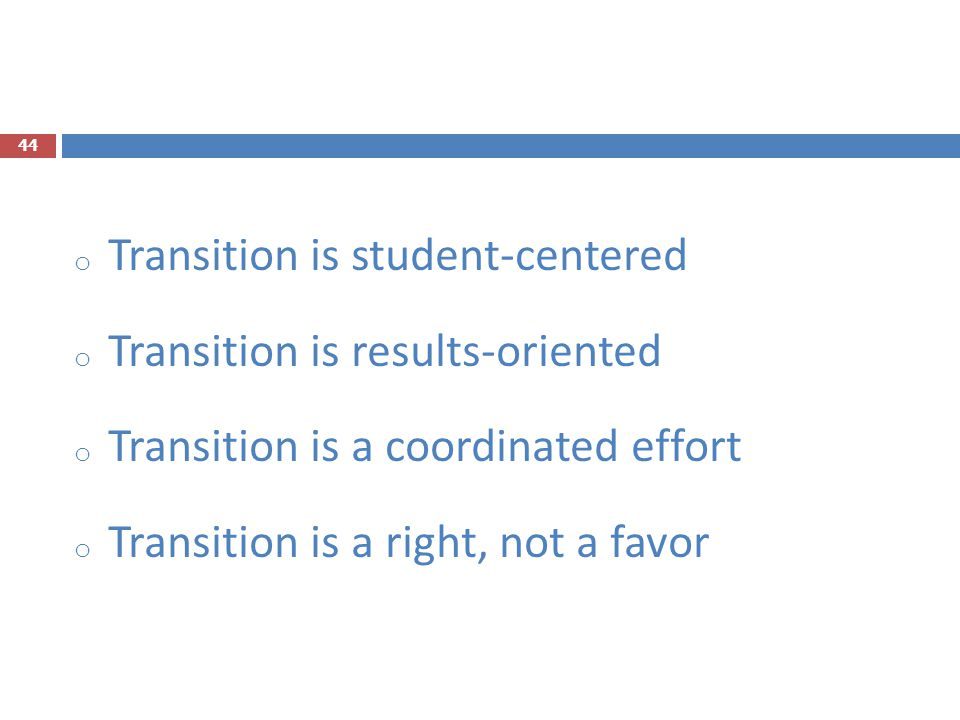 o Transition is student-centered o Transition is results-oriented o Transition is a coordinated effort o Transition is a right, not a favor 44
