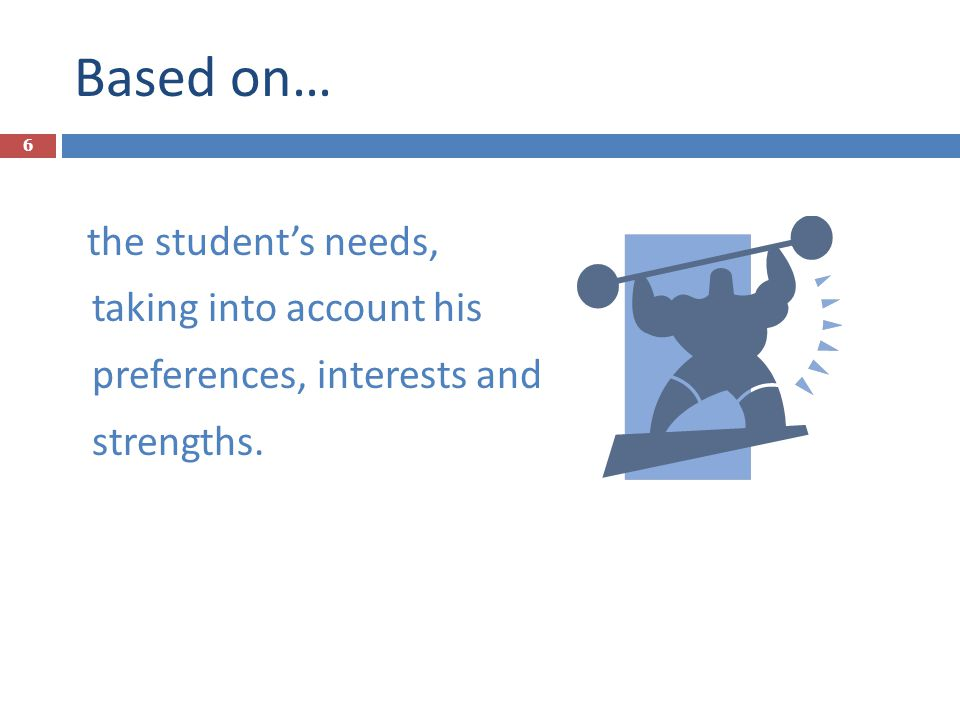 Based on… the student's needs, taking into account his preferences, interests and strengths. 6
