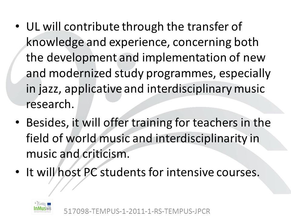 517098-TEMPUS-1-2011-1-RS-TEMPUS-JPCR UL will contribute through the transfer of knowledge and experience, concerning both the development and implementation of new and modernized study programmes, especially in jazz, applicative and interdisciplinary music research.