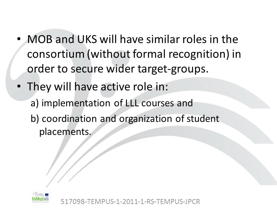 517098-TEMPUS-1-2011-1-RS-TEMPUS-JPCR MOB and UKS will have similar roles in the consortium (without formal recognition) in order to secure wider target-groups.