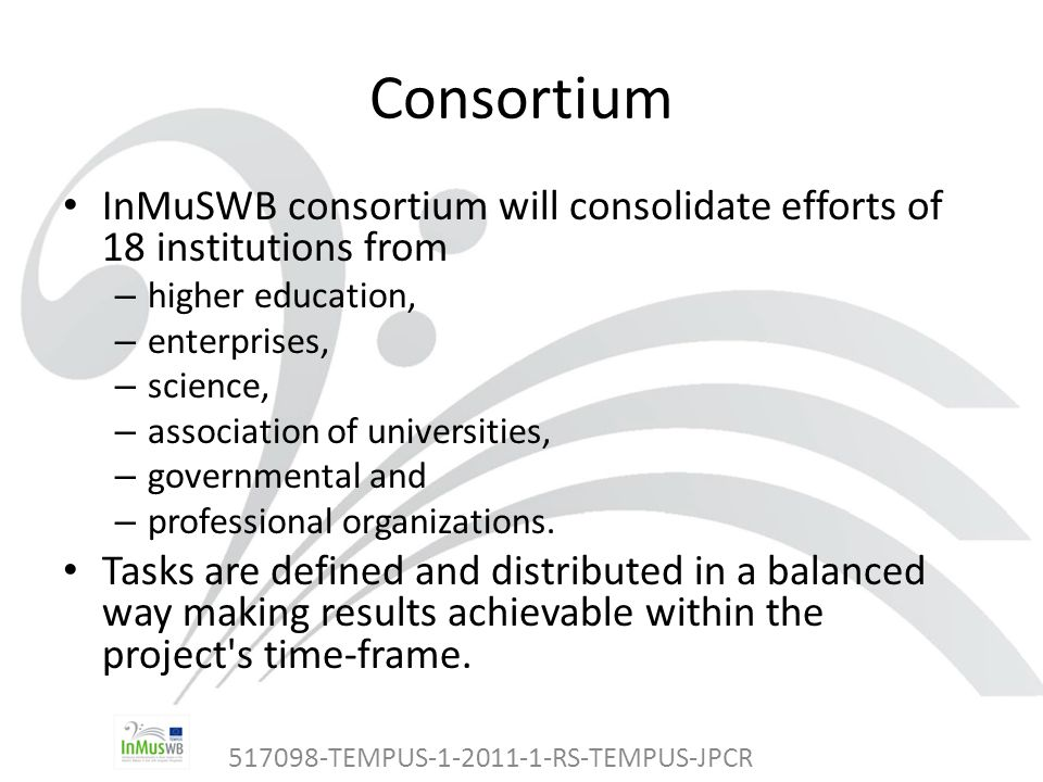 517098-TEMPUS-1-2011-1-RS-TEMPUS-JPCR Consortium InMuSWB consortium will consolidate efforts of 18 institutions from – higher education, – enterprises, – science, – association of universities, – governmental and – professional organizations.