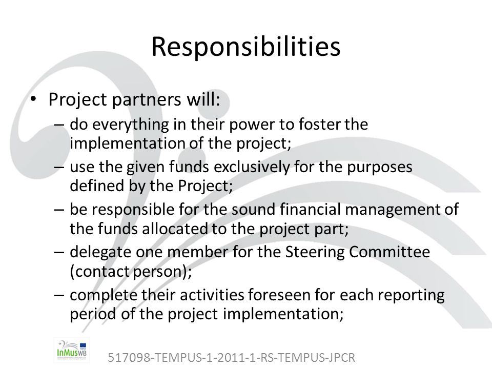 517098-TEMPUS-1-2011-1-RS-TEMPUS-JPCR Responsibilities Project partners will: – do everything in their power to foster the implementation of the project; – use the given funds exclusively for the purposes defined by the Project; – be responsible for the sound financial management of the funds allocated to the project part; – delegate one member for the Steering Committee (contact person); – complete their activities foreseen for each reporting period of the project implementation;