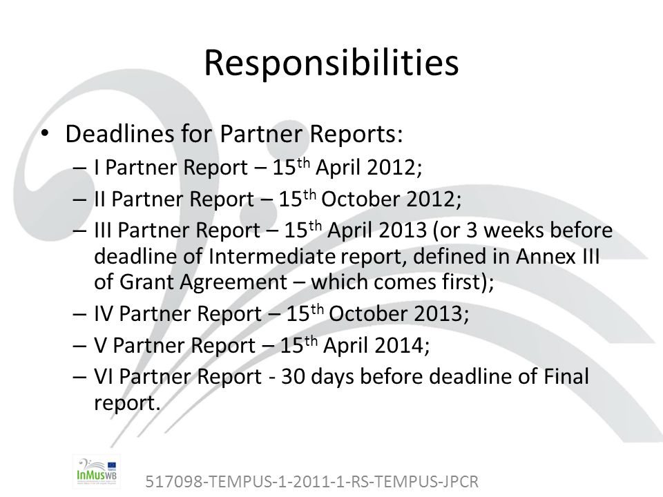 517098-TEMPUS-1-2011-1-RS-TEMPUS-JPCR Responsibilities Deadlines for Partner Reports: – I Partner Report – 15 th April 2012; – II Partner Report – 15 th October 2012; – III Partner Report – 15 th April 2013 (or 3 weeks before deadline of Intermediate report, defined in Annex III of Grant Agreement – which comes first); – IV Partner Report – 15 th October 2013; – V Partner Report – 15 th April 2014; – VI Partner Report - 30 days before deadline of Final report.