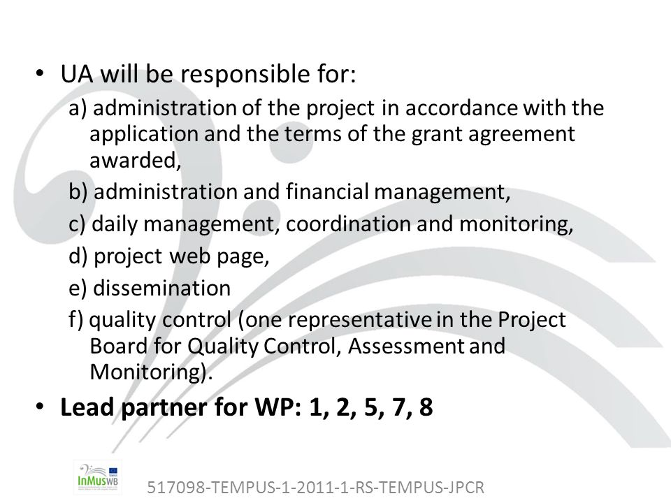 517098-TEMPUS-1-2011-1-RS-TEMPUS-JPCR UA will be responsible for: a) administration of the project in accordance with the application and the terms of the grant agreement awarded, b) administration and financial management, c) daily management, coordination and monitoring, d) project web page, e) dissemination f) quality control (one representative in the Project Board for Quality Control, Assessment and Monitoring).