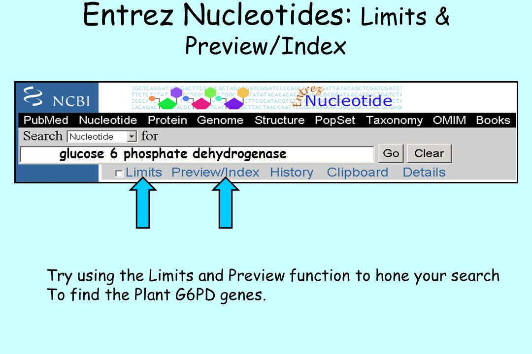 glucose 6 phosphate dehydrogenase Entrez Nucleotides: Limits & Preview/Index Try using the Limits and Preview function to hone your search To find the Plant G6PD genes.