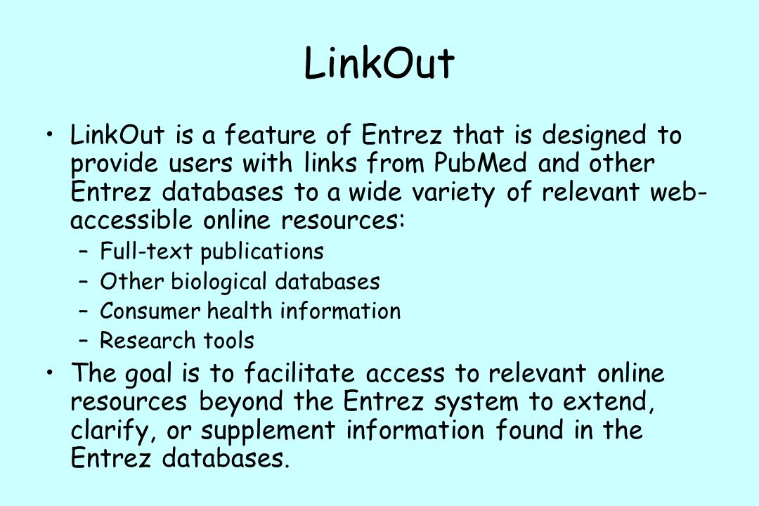 LinkOut LinkOut is a feature of Entrez that is designed to provide users with links from PubMed and other Entrez databases to a wide variety of relevant web- accessible online resources: –Full-text publications –Other biological databases –Consumer health information –Research tools The goal is to facilitate access to relevant online resources beyond the Entrez system to extend, clarify, or supplement information found in the Entrez databases.