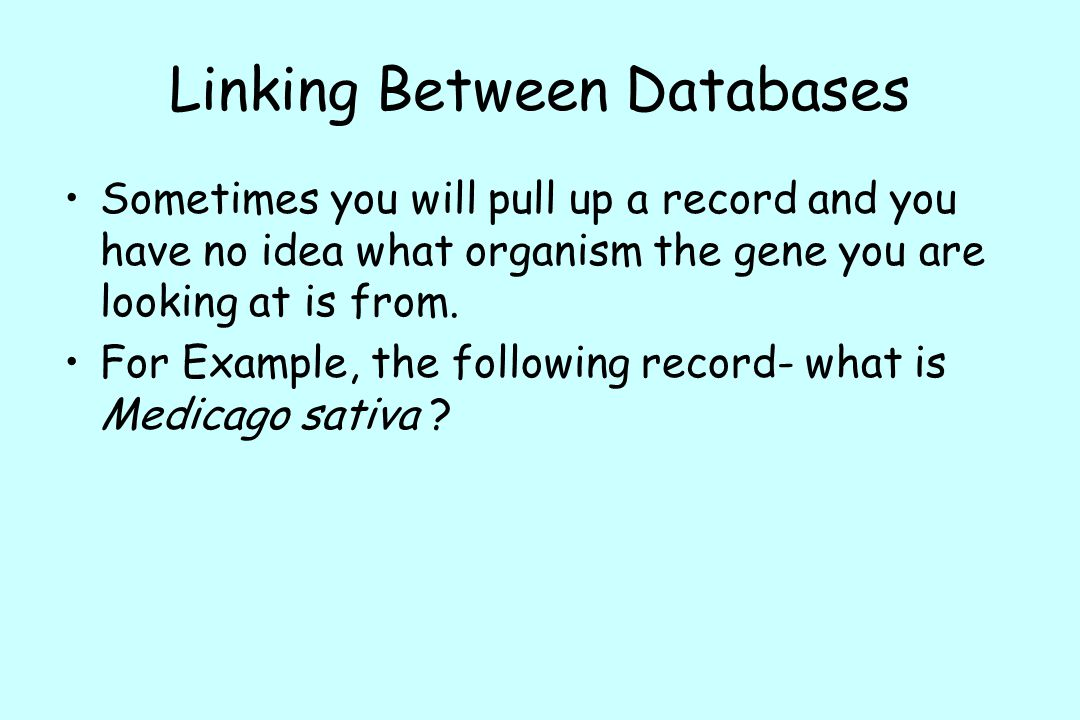 Linking Between Databases Sometimes you will pull up a record and you have no idea what organism the gene you are looking at is from.