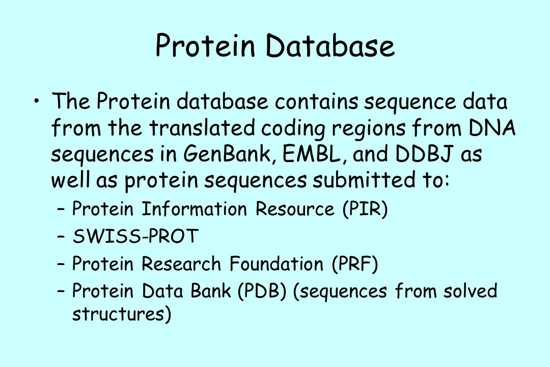 Protein Database The Protein database contains sequence data from the translated coding regions from DNA sequences in GenBank, EMBL, and DDBJ as well as protein sequences submitted to: –Protein Information Resource (PIR) –SWISS-PROT –Protein Research Foundation (PRF) –Protein Data Bank (PDB) (sequences from solved structures)