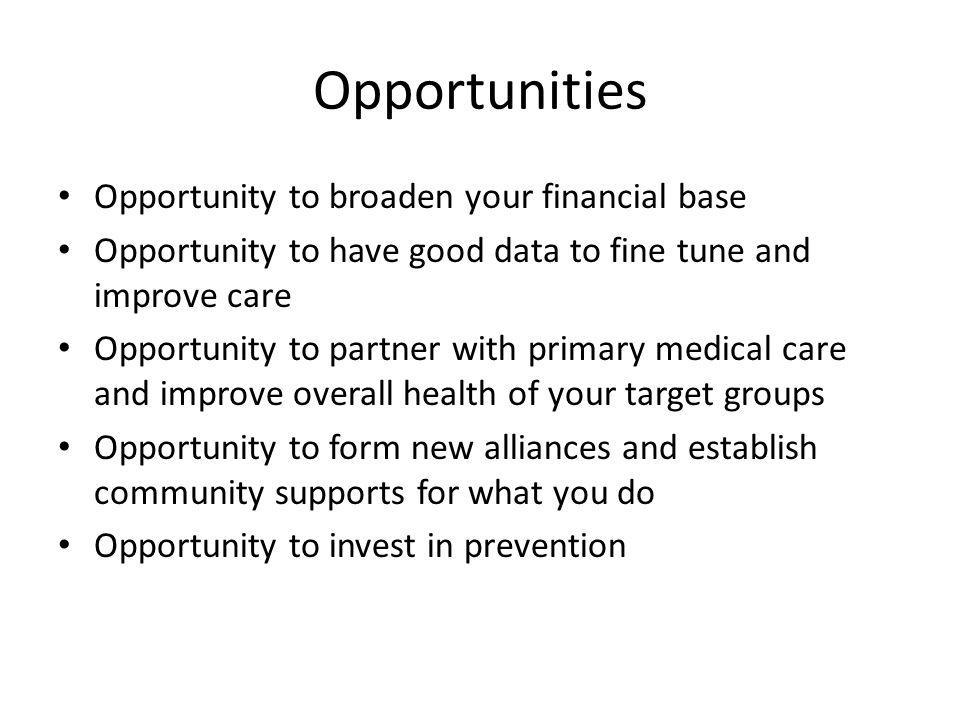 Opportunities Opportunity to broaden your financial base Opportunity to have good data to fine tune and improve care Opportunity to partner with primary medical care and improve overall health of your target groups Opportunity to form new alliances and establish community supports for what you do Opportunity to invest in prevention