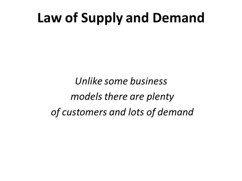 Law of Supply and Demand Unlike some business models there are plenty of customers and lots of demand