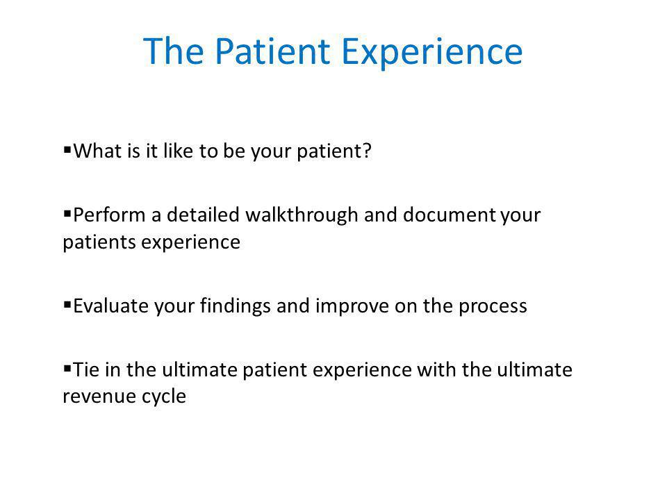 The Patient Experience  What is it like to be your patient.