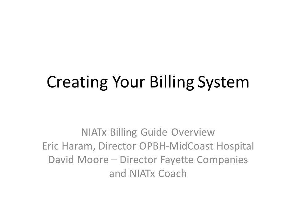 Creating Your Billing System NIATx Billing Guide Overview Eric Haram, Director OPBH-MidCoast Hospital David Moore – Director Fayette Companies and NIATx Coach