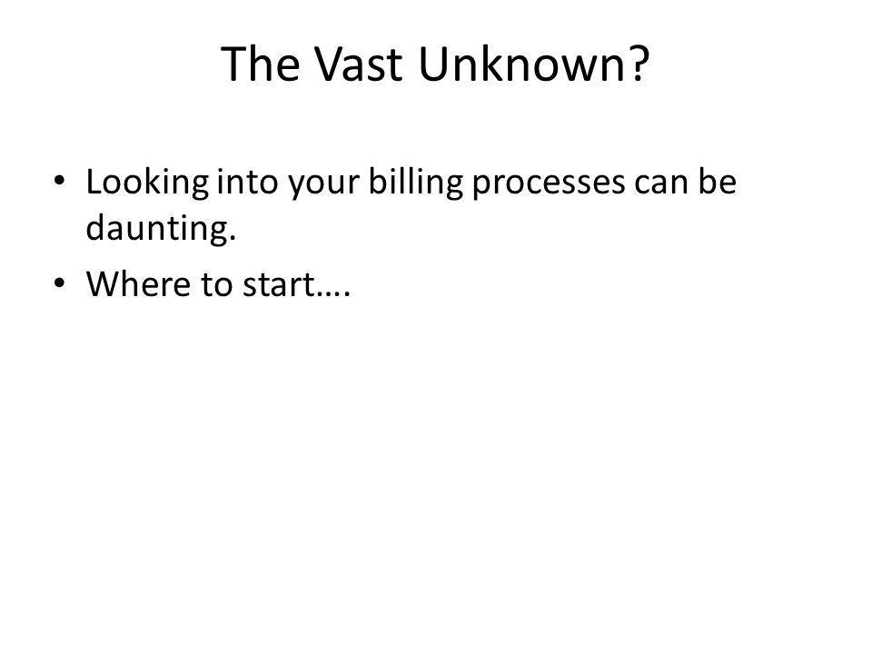 The Vast Unknown? Looking into your billing processes can be daunting. Where to start….