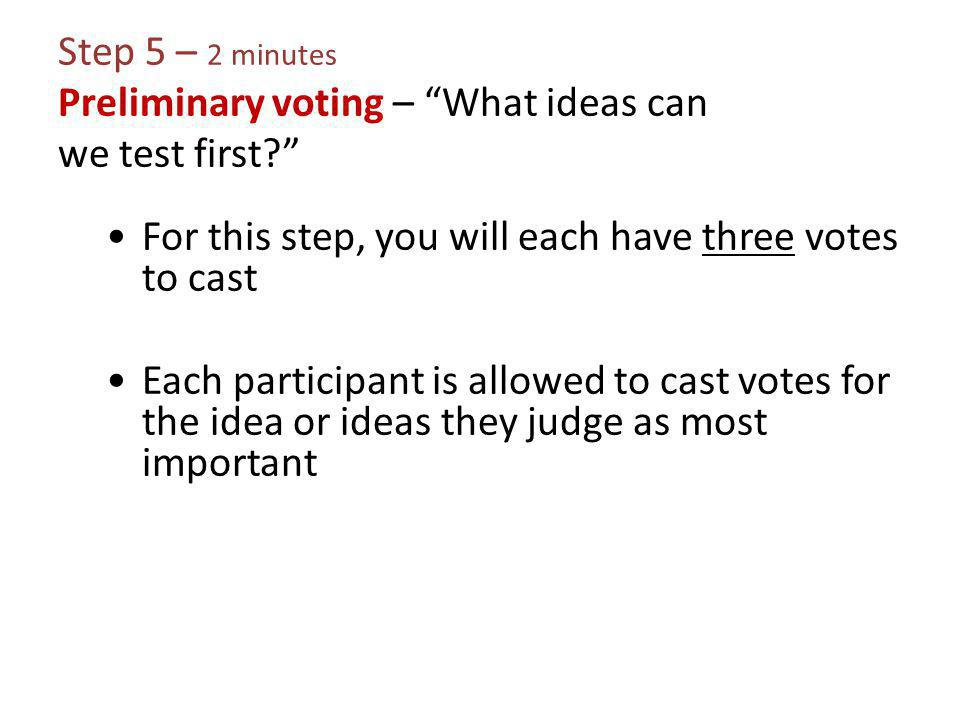 Step 5 – 2 minutes Preliminary voting – What ideas can we test first? For this step, you will each have three votes to cast Each participant is allowed to cast votes for the idea or ideas they judge as most important