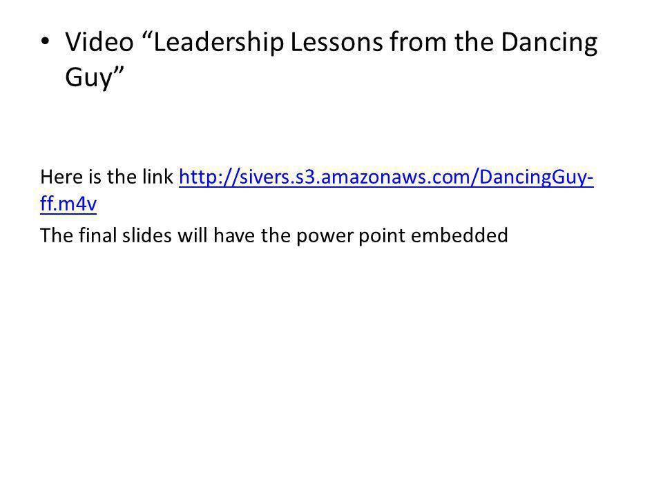Video Leadership Lessons from the Dancing Guy Here is the link http://sivers.s3.amazonaws.com/DancingGuy- ff.m4vhttp://sivers.s3.amazonaws.com/DancingGuy- ff.m4v The final slides will have the power point embedded