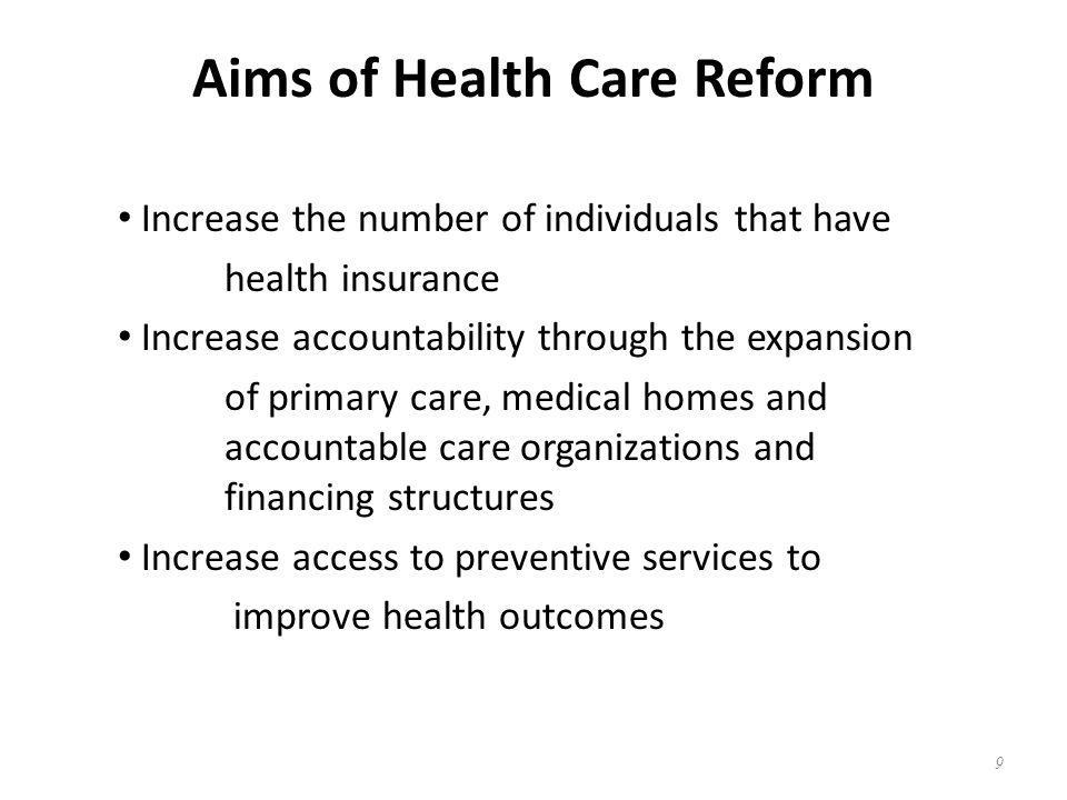 Aims of Health Care Reform Increase the number of individuals that have health insurance Increase accountability through the expansion of primary care, medical homes and accountable care organizations and financing structures Increase access to preventive services to improve health outcomes 9