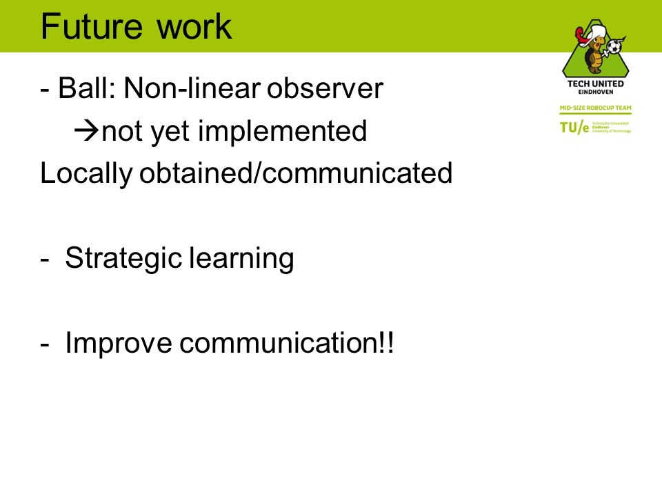 Future work - Ball: Non-linear observer  not yet implemented Locally obtained/communicated -Strategic learning -Improve communication!!