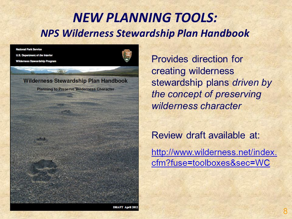 NEW PLANNING TOOLS: NPS Wilderness Stewardship Plan Handbook Review draft available at: http://www.wilderness.net/index. cfm?fuse=toolboxes&sec=WC Pro