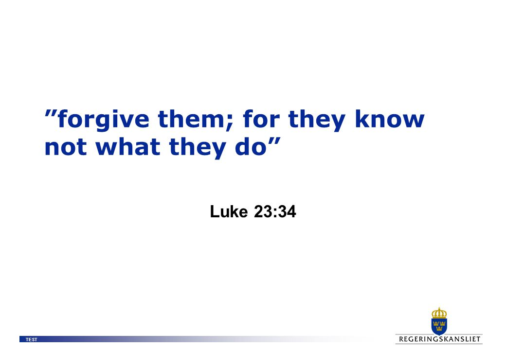 """TEST """"forgive them; for they know not what they do"""" Luke 23:34"""