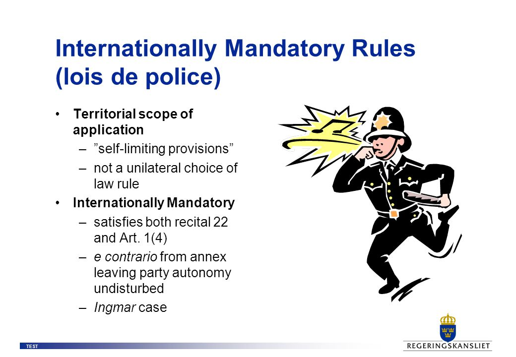 TEST Internationally Mandatory Rules (lois de police) Territorial scope of application – self-limiting provisions –not a unilateral choice of law rule Internationally Mandatory –satisfies both recital 22 and Art.
