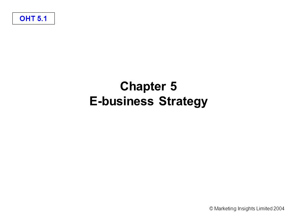 OHT 5.2 © Marketing Insights Limited 2004 Learning objectives Follow an appropriate strategy process model for e-business; Apply tools to generate and select e-business strategies; Outline alternative strategic approaches to achieve e-business.