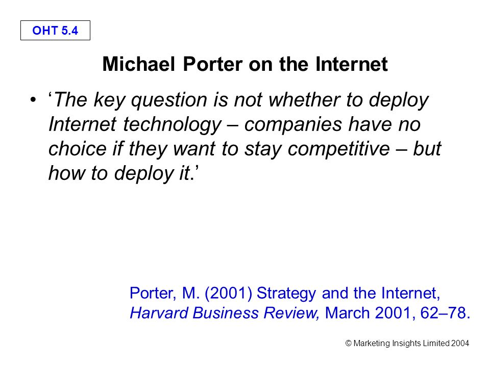 OHT 5.4 © Marketing Insights Limited 2004 Michael Porter on the Internet 'The key question is not whether to deploy Internet technology – companies have no choice if they want to stay competitive – but how to deploy it.' Porter, M.