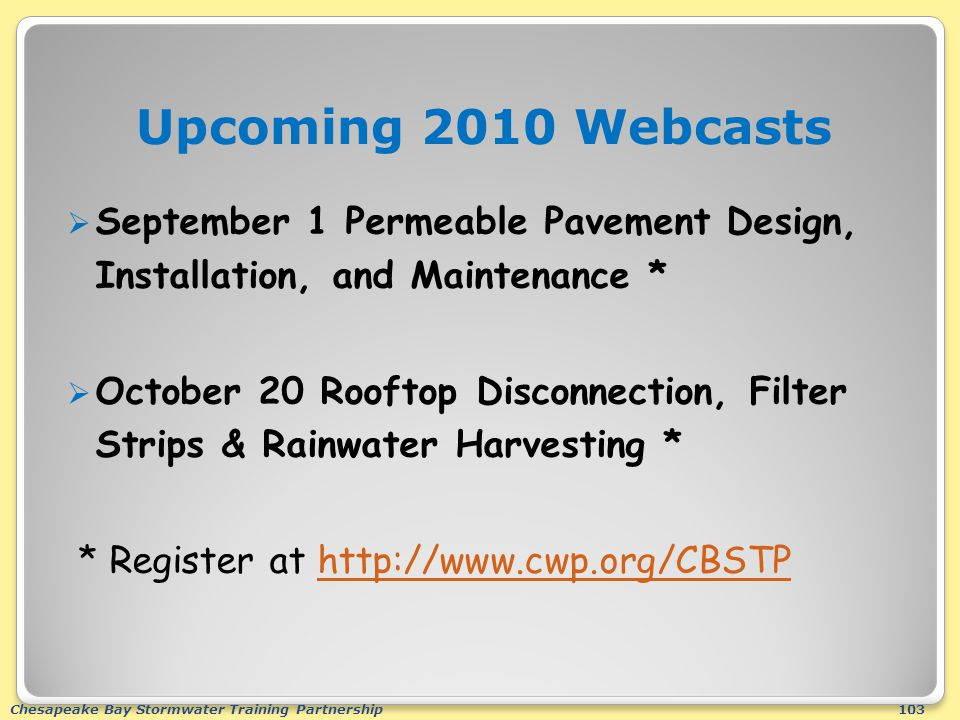 Chesapeake Bay Stormwater Training Partnership103 Upcoming 2010 Webcasts  September 1 Permeable Pavement Design, Installation, and Maintenance *  October 20 Rooftop Disconnection, Filter Strips & Rainwater Harvesting * * Register at http://www.cwp.org/CBSTPhttp://www.cwp.org/CBSTP
