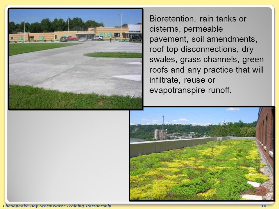 Chesapeake Bay Stormwater Training Partnership16 Bioretention, rain tanks or cisterns, permeable pavement, soil amendments, roof top disconnections, dry swales, grass channels, green roofs and any practice that will infiltrate, reuse or evapotranspire runoff.