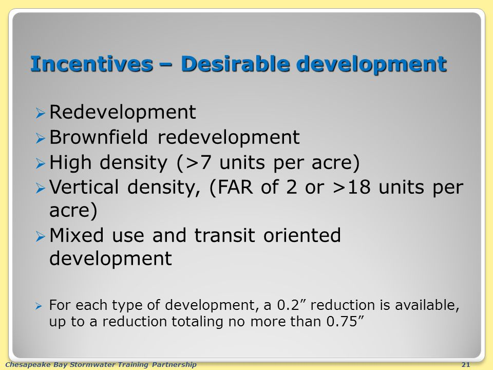 Chesapeake Bay Stormwater Training Partnership21 Incentives – Desirable development  Redevelopment  Brownfield redevelopment  High density (>7 units per acre)  Vertical density, (FAR of 2 or >18 units per acre)  Mixed use and transit oriented development  For each type of development, a 0.2 reduction is available, up to a reduction totaling no more than 0.75