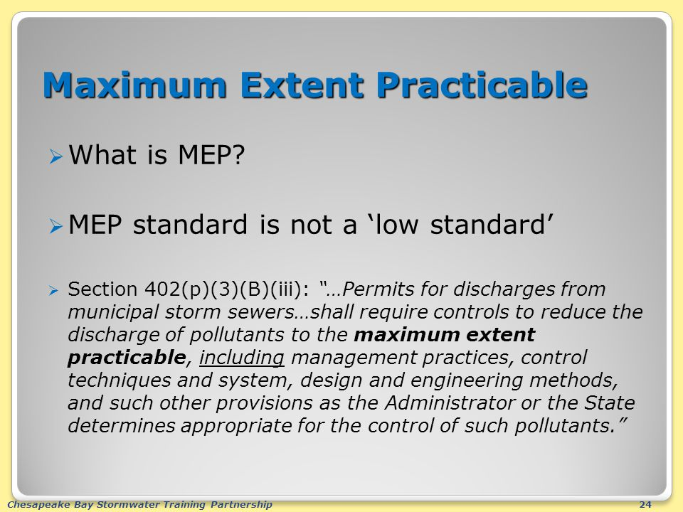 Chesapeake Bay Stormwater Training Partnership24 Maximum Extent Practicable  What is MEP?  MEP standard is not a 'low standard'  Section 402(p)(3)(