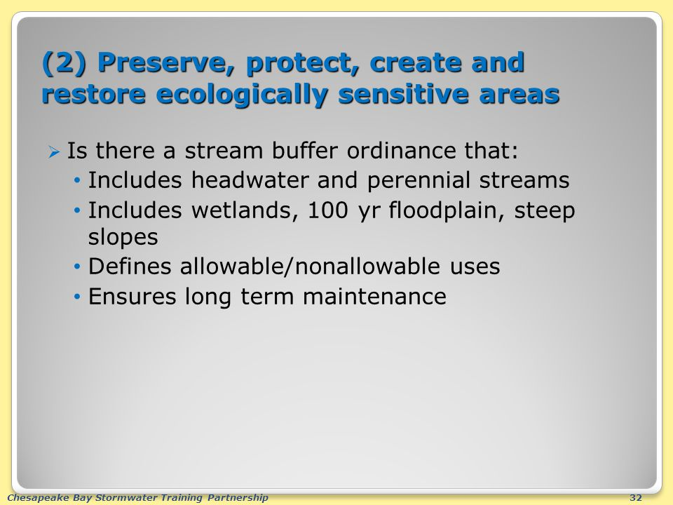 Chesapeake Bay Stormwater Training Partnership32 (2) Preserve, protect, create and restore ecologically sensitive areas  Is there a stream buffer ordinance that: Includes headwater and perennial streams Includes wetlands, 100 yr floodplain, steep slopes Defines allowable/nonallowable uses Ensures long term maintenance